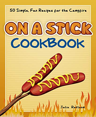 On a Stick Cookbook: 50 Simple, Fun Recipes for the Campfire (Fun & Simple Cookbooks) by Julia Rutland