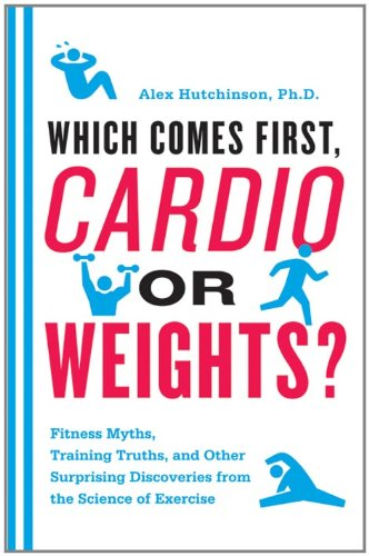 Which Comes First, Cardio or Weights?: Fitness Myths, Training Truths, and Other Surprising Discoveries from the Science of Exercise cover