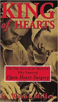 King Of Hearts: The True Story Of The Maverick Who Pioneered Open Heart Surgery por G. Wayne Miller epub