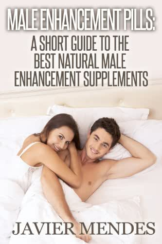 Male Enhancement Pills: A Short Guide To The Best Natural Male Enhancement Supplements