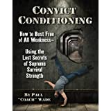 Convict Conditioning: How to Bust Free of All Weakness-Using the Lost Secrets of Supreme Survival Strength
