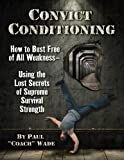 Convict Conditioning: How to Bust Free of All Weakness-Using the Lost...