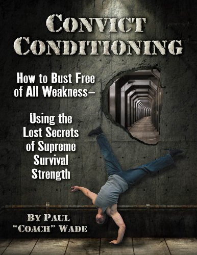 Convict Conditioning: How to Bust Free of All Weakness-Using the Lost Secrets of Supreme Survival Strength (Best Calisthenics Workout Plan)