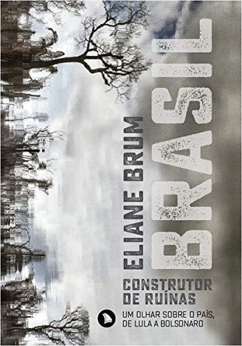 Brasil, construtor de ruínas: Um olhar sobre o país, de Lula a Bolsonaro