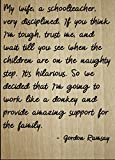 """""""My wife, a schoolteacher, very disciplined. If you think I'm tough, trust me, and wait till you see when the children are on the naughty step. It's hilarious. So we decided that I'm going to work like a donkey and provide amazing support for the fam..."""