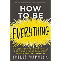 HOW TO BE EVERYTHING: A Guide for Those Who (Still) Don't Know What They Want to Be When They Grow Up