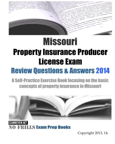 Download Missouri Property Insurance Producer License Exam Review Questions & Answers 2014: A Self-Practice Exercise Book focusing on the basic concepts of property insurance in Missouri Pdf