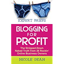 Expert Briefs: Blogging for Profit: The Stripped-Down Naked Truth from 26 Rockin' Online Business Owners