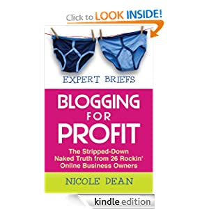 Expert Briefs: Blogging for Profit: The Stripped-Down Naked Truth from 26 Rockin' Online Business Owners Nicole Dean