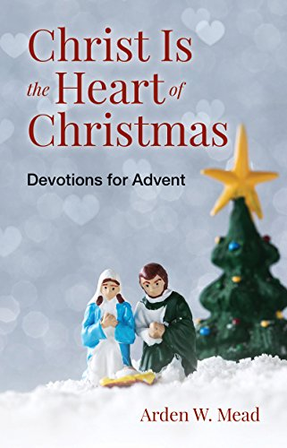 Christ Is the Heart of Christmas: Devotions for Advent (Arden Mead)