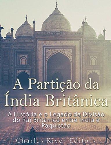 A Partição da Índia Britânica: A História e o Legado da Divisão do Raj Britânico entre Índia e Paquistão por [Charles River Editors]