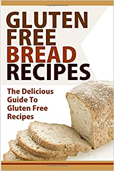 Gluten Free Bread Recipes: The Delicious Guide To Gluten Free Recipes