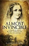 Almost Invincible: A Biographical Novel of Mary Shelley, Author of Frankenstein