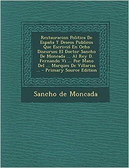 Restauracion Politica De España Y Deseos Publicos Que Escrivió En Ocho Discursos El Doctor Sancho De Moncada ... Al Rey D. Fernando Vi ... Por Mano Del ... Marques De Villarias ...: