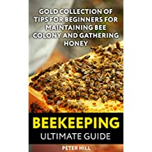 Beekeeping Ultimate Guide: Gold Collection Of Tips For Beginners For Maintaining Bee Colony And Gathering Honey