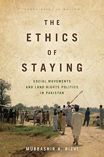 The Ethics of Staying: Social Movements and Land Rights Politics in Pakistan (South Asia in Motion)
