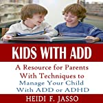 Kids With ADD : A Resource for Parents with Techniques to Manage Your Child with ADD or ADHD | Heidi F. Jasso