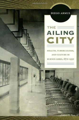 The Ailing City: Health, Tuberculosis, and Culture in Buenos Aires, 1870-1950