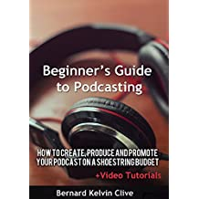 Beginner's Guide to Podcasting: How to Create, Produce, and Promote your podcast on a shoestring budget