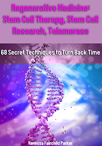 Regenerative Medicine: Stem Cell Therapy, Stem Cell Research, Telomeres and Telomerase, HGH Factor, Human Placenta: 68 Secret Techniques To Turn Back Time. Life Extension. How to Live - Regenerative Cell