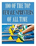 100 of the Top Female Sprinters of All Time, Alex Trost and Vadim Kravetsky, 1492158739