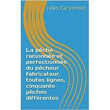 La pêche raisonnée et perfectionnée du pêcheur fabricateur, toutes lignes, cinquante pêches différentes (French Edition)