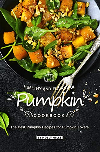 Healthy and Flavorful Pumpkin Cookbook: The Best Pumpkin Recipes for Pumpkin Lovers -