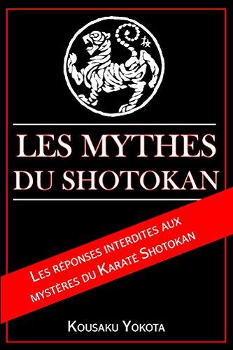 Les Mythes du Shotokan: Les réponses interdites aux  mysteres du Karaté Shotokan (French Edition)