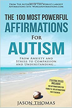 Affirmations / The 100 Most Powerful Affirmations for Autism / 2 Amazing Affirmative Bonus Books Included for Teachers & Family: From Anxiety and Stress to Compassion and Understanding: Volume 38