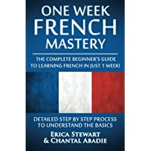French: One Week French Mastery: The Complete Beginner's Guide to Learning French in just 1 Week! Detailed Step by Step Process to Understand the Basics. ... Vocabulary Word List France Phrasebook))