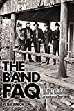 The Band FAQ: All That's Left to Know About the Fathers of Americana (The Faq)