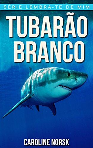 Tubarão Branco: Fotos Incríveis e Factos Divertidos sobre Tubarão Branco para Crianças (Série Lembra-Te De Mim) (Portuguese Edition)