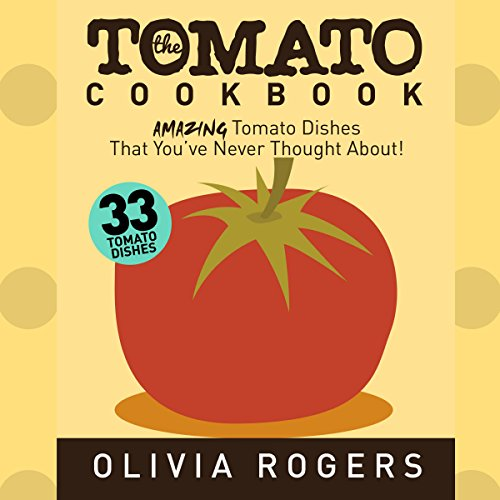 The Tomato Cookbook: 33 Amazing Tomato Dishes That You've Never Thought About! by Olivia Rogers