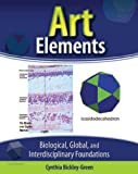 Art Elements : Biological Global and Interdisciplinary Foundations, Bickley-Green, Cynthia, 0757587550