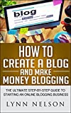 How to Create A Blog And Make Money Blogging: The Ultimate Step-By-Step Guide to Starting an Online Blogging Business