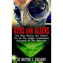 UFOS And Aliens: Are They Really Out There? You Be The Judge: Eyewitness Accounts Of The Abducted (Conspiracy Theories, UFO Encounters Book 1)