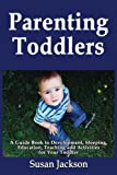 Parenting Toddlers: a Guide Book to Development, Sleeping, Education, Teaching and Activities for Your Toddler, Susan Jackson, 1492147311