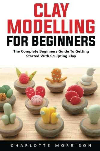 Clay Modelling For Beginners: The Complete Beginners Guide To Getting Started With Sculpting Clay!