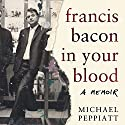 Francis Bacon in Your Blood Audiobook by Michael Peppiatt Narrated by Michael Peppiatt