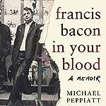 Francis Bacon in Your Blood | Michael Peppiatt