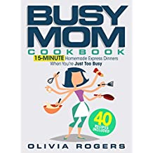 The Busy Mom Cookbook: 15-Minute Homemade Express Dinners When You're Just Too Busy (40 Recipes Included)!