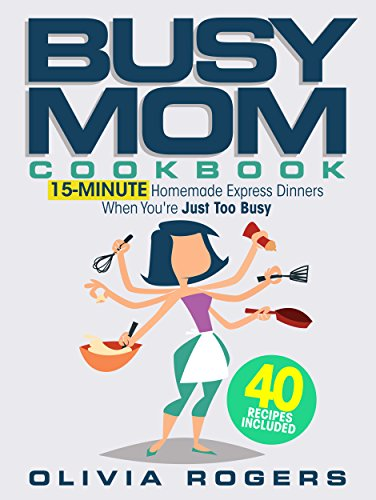The Busy Mom Cookbook: 15-Minute Homemade Express Dinners When You're Just Too Busy (40 Recipes Included)! by [Rogers, Olivia]