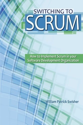 Switching to Scrum: How to Implement Scrum in your Software Development Organization by William Patrick Swisher (Swisher Implements)