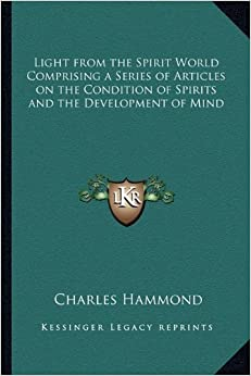 Light from the Spirit World Comprising a Series of Articles on the Condition of Spirits and the Development of Mind