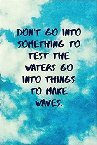 Don't Go Into Something To Test The Waters Go Into Things To Make Waves: Inspirational Quotes Blank Journal | Lined Notebook | Motivational Work Gifts ...