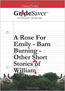 "themes in barn burning and a rose for emily This paper makes a comparison of william faulkner's ""barn burning"" and ""a rose for emily"" william faulkner is one of america's most highlighted and most."