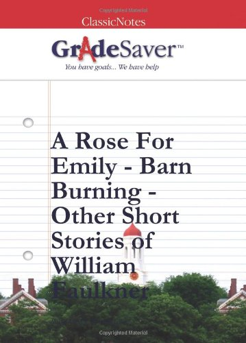 GradeSaver ClassicNotes Faulkner's Short Stories - A Rose for Emily - Barn Burning Study Guide