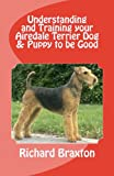 Understanding and Training Your Airedale Terrier Dog and Puppy to Be Good, Richard Braxton, 1475067585