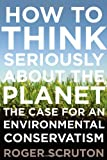 How to Think Seriously about the Planet, Roger Scruton, 0199895570