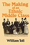 Making of an Ethnic Middle Class : Portland Jewry over Four Generations, Toll, William, 0873956109